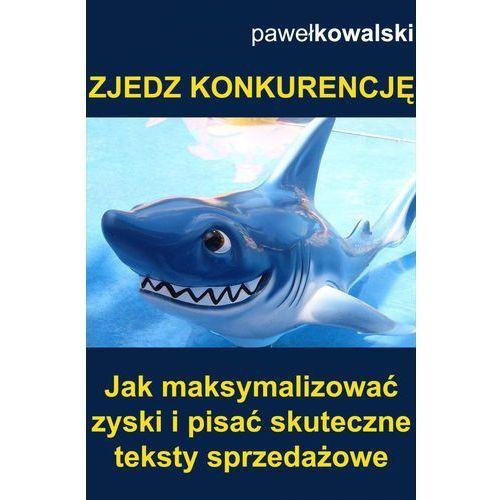 Zjedz konkurencję. Jak maksymalizować zyski i pisać skuteczne teksty sprzedażowe - Paweł Kowalski, Paweł Kowalski