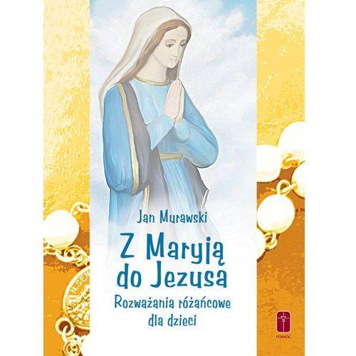 Z Maryją do Jezusa.Rozważania różańcowe dla dzieci