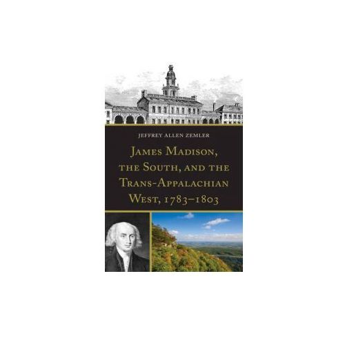 James Madison, the South, and the Trans-Appalachian West, 1783-1803 (9780739182178)