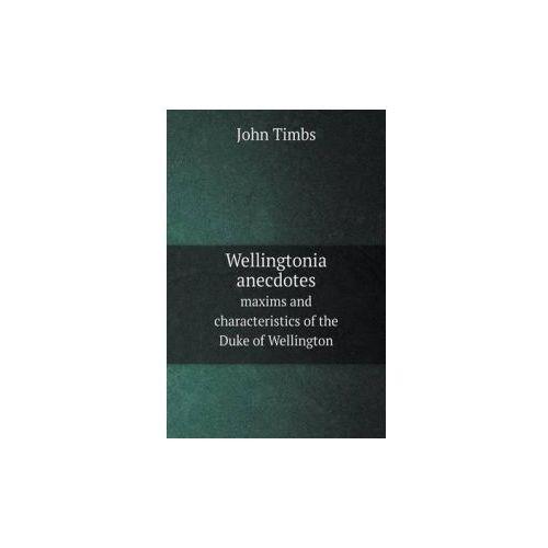 Wellingtonia Anecdotes Maxims and Characteristics of the Duke of Wellington (9785518823693)