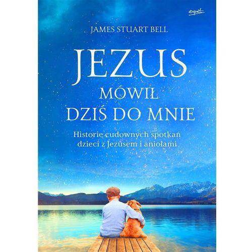 Jezus mówił dziś do mnie. Historie cudownych... - James Stuart Bell (288 str.)