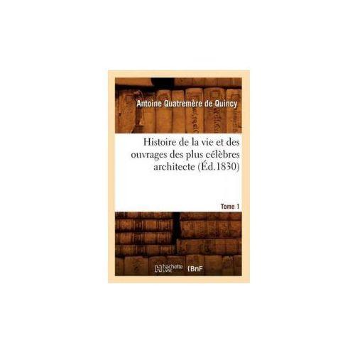 Histoire de la Vie Et Des Ouvrages Des Plus Celebres Architecte. Tome 1 (Ed.1830)