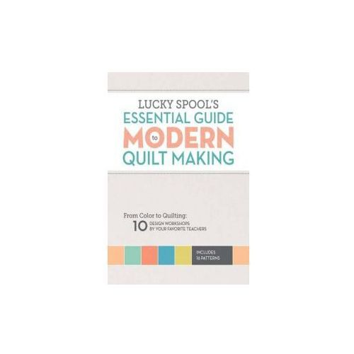Lucky Spool's Essential Guide To Modern Quilt Making, Woods, Susanne