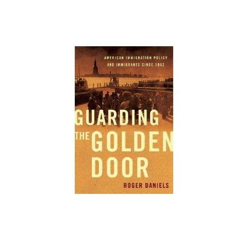 Guarding the Golden Door: American Immigration Policy and Immigrants Since 1882