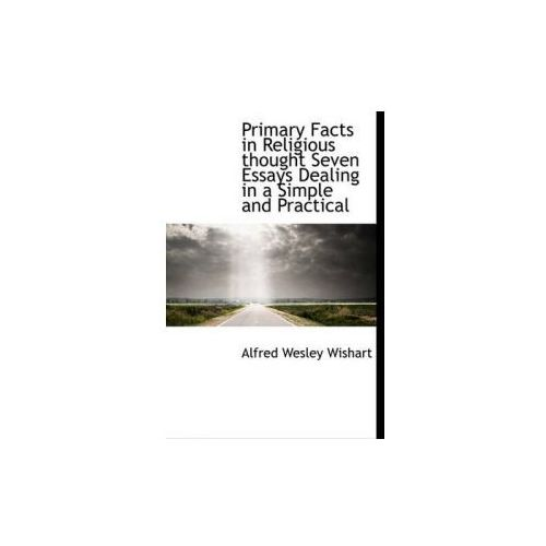 Primary Facts in Religious Thought Seven Essays Dealing in a Simple and Practical (9781115092753)