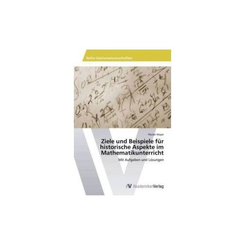 Ziele und Beispiele für historische Aspekte im Mathematikunterricht (9783639805284)