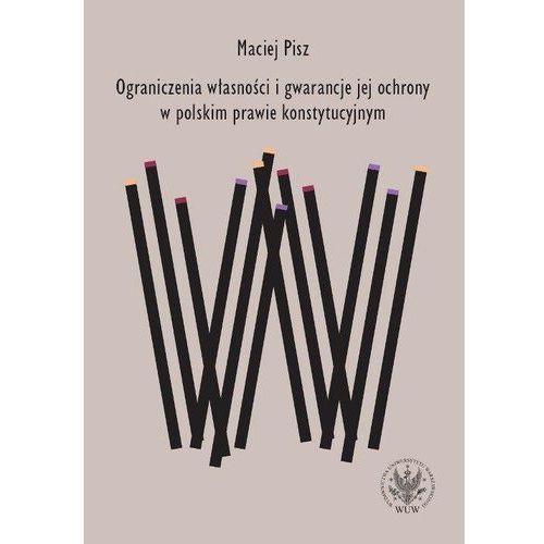 Ograniczenia własności i gwarancje jej ochrony w polskim prawie konstytucyjnym - Maciej Pisz (9788323524694)
