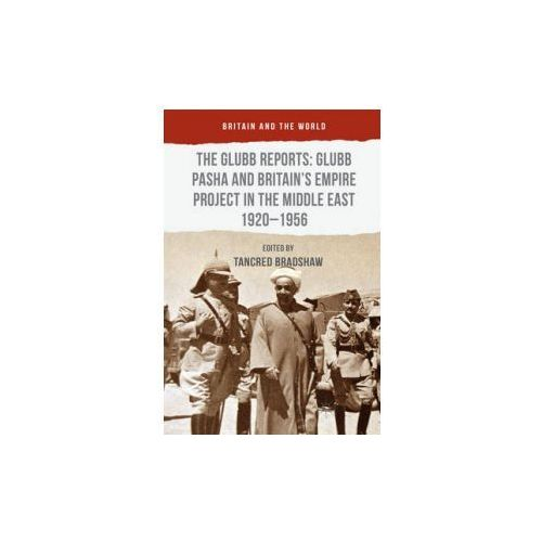 Glubb Reports: Glubb Pasha and Britain's Empire Project in the Middle East 1920-1956 (9781137380104)