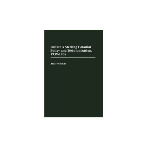 Britain's Sterling Colonial Policy and Decolonization, 1939-1958 (9780313319532)