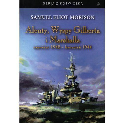 ALEUTY, WYSPY GILBERTA I MARSHALLA CZERWIEC 1942 - KWIECIEŃ 1944 Samuel Eliot Morison