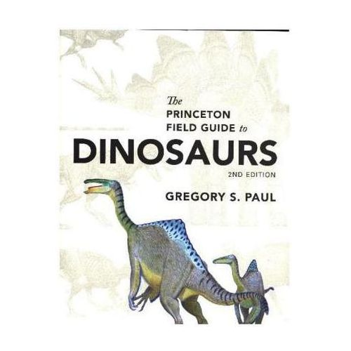 Princeton Field Guide to Dinosaurs, Paul, Gregory S.