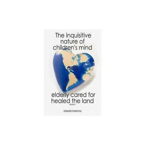 The Inquisitive Nature of Children's Mind and Elderly Cared for Healed the Land: Volume 1 (9781452079790)
