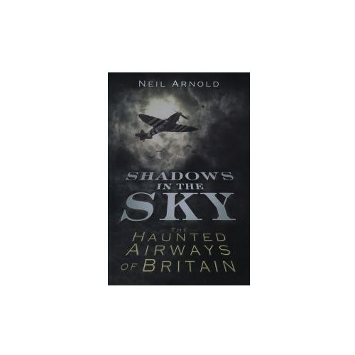 Shadows In The Sky: The Haunted Airways Of Britain, Arnold, Neil