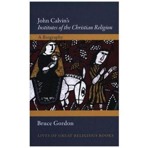 John Calvin's Institutes of the Christian Religion - A Biography
