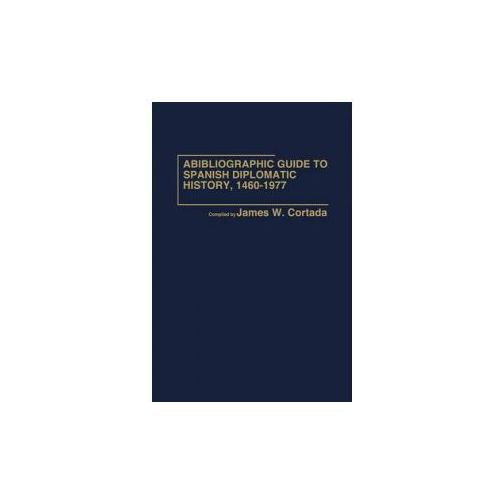Bibliographic Guide to Spanish Diplomatic History, 1460-1977 (9780837196855)