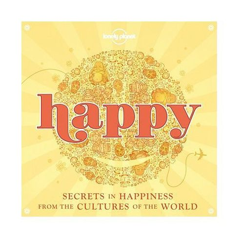Lonely Planet Happy: Secrets to Happiness From Cultures of the World - b?yskawiczna wysy?ka!, Lonely Planet