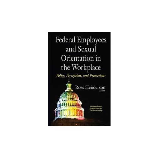 Federal Employees & Sexual Orientation In The Workplace Policy, Perception & Protections (9781634843768)