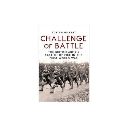 Challenge of Battle: the British Army's Baptism of Fire in the First World War