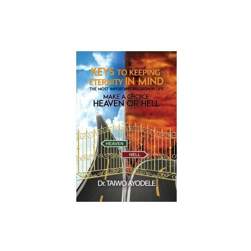Keys to Keeping Eternity in Mind, the Most Important Decision in Life - Make a Choice: Heaven or Hell (9781788234924)