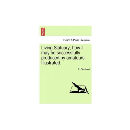 Living Statuary; How It May Be Successfully Produced by Amateurs. Illustrated. (9781241138448)