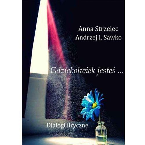 Gdziekolwiek jesteś... Dialogi liryczne - Anna Strzelec, Andrzej I. Sawko (110 str.)