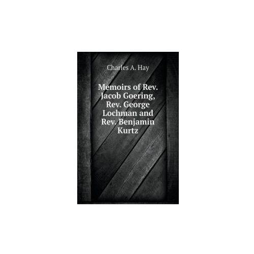 Memoirs of REV. Jacob Goering, REV. George Lochman and REV. Benjamin Kurtz