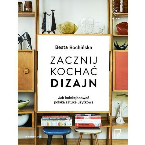 Zacznij kochać dizajn. Jak kolekcjonować polską sztukę użytkową, oprawa miękka