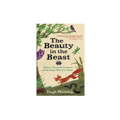The Beauty In The Beast : Britain's Favourite Creatures And The People Who Love Them, Warwick, Hugh