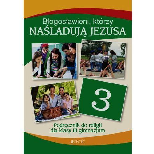 Błogosławieni, którzy naśladująJezusa. Klasa III gimnazjum Podręcznik do religii, oprawa miękka