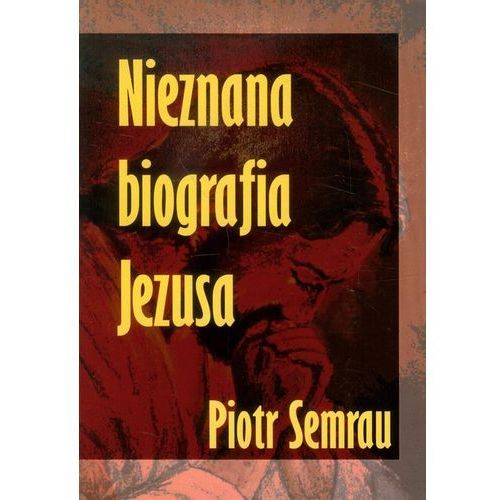 Piotr Semrau. Nieznana biografia Jezusa. (248 str.)