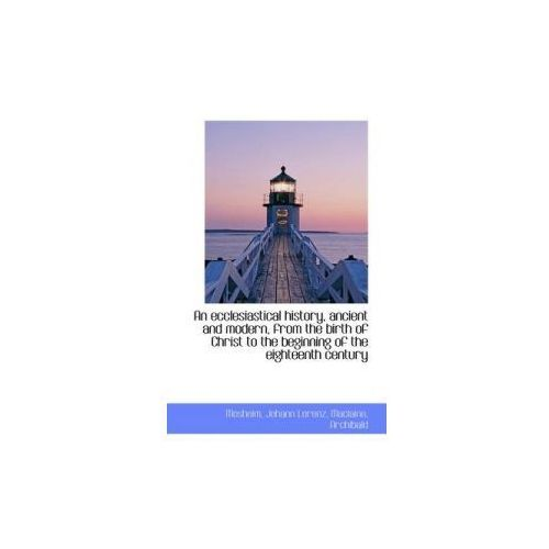 Ecclesiastical History, Ancient and Modern, from the Birth of Christ to the Beginning of the Eigh (9781110723409)