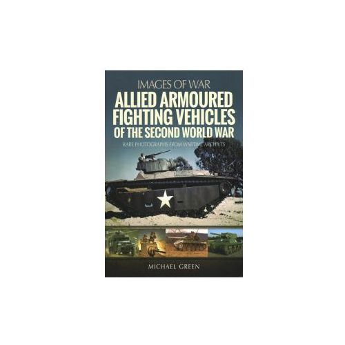 ALLIED ARMOURED FIGHTING VEHICLES OF THE, Michael Green