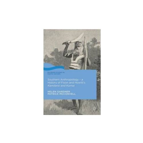 Southern Anthropology, the History of Fison and Howitt's Kamilaroi and Kurnai (9781137463807)