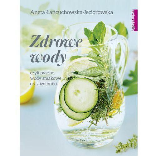Zdrowe wody. Czyli pyszne wody smakowe i izotoniki - ANETA ŁAŃCUCHOWSKA, Aneta Łańcuchowska