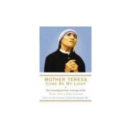 Mother Teresa - Come Be My Light : The Revealing Private Writings Of The Nobel Peace Prize Winner (9781846041303)