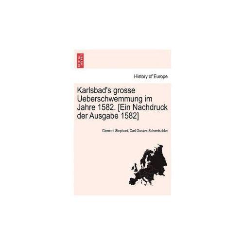 Karlsbad's Grosse Ueberschwemmung Im Jahre 1582. [Ein Nachdruck Der Ausgabe 1582]
