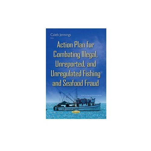 Action Plan For Combating Illegal, Unreported & Unregulated Fishing & Seafood Fraud (9781634831642)