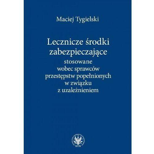 Lecznicze środki zabezpieczające stosowane wobec sprawców przestępstw popełnionych w związku z uzależnieniem - Maciej Tygielski (268 str.)