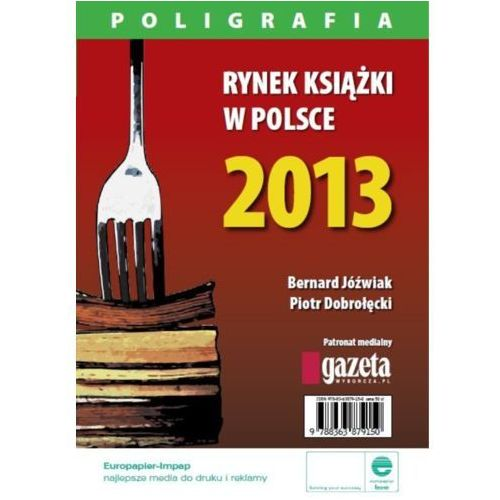 Rynek książki w Polsce 2013. Poligrafia - Piotr Dobrołęcki, Bernard Jóźwiak (9788363879204)