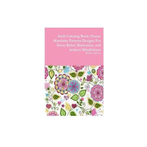 Adult Coloring Book: Flower Mandalas Patterns Designs for Stress Relief, Relaxation, and Achieve Mindfulness (9781329998537)