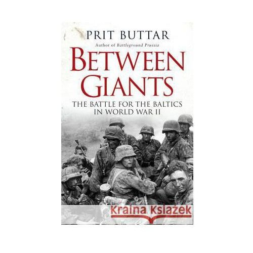 Between Giants: The Battle for the Baltics in World War II, Prit Buttar