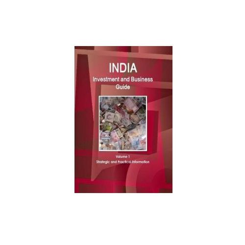 India Investment and Business Guide Volume 1 Strategic and Practical Information (9781329884816)