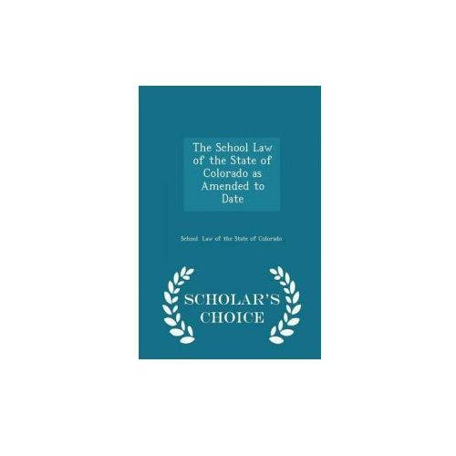 School Law of the State of Colorado as Amended to Date - Scholar's Choice Edition (9781296086640)