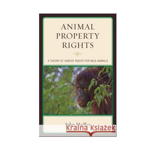 Animal Property Rights: A Theory of Habitat Rights for Wild Animals, Hadley, John