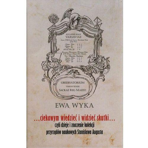 Ciekawym wiedzieć i widzieć skutki czyli dzieje i znaczenie kolekcji przyrządów naukowych Stanisława augusta, KSIĘGARNIA AKADEMICKA