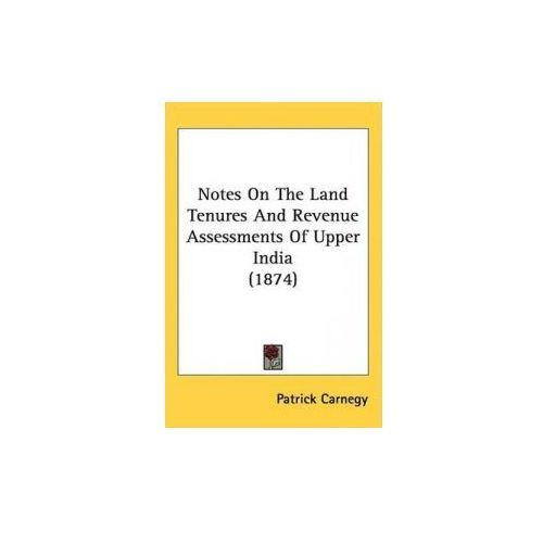 Notes On The Land Tenures And Revenue Assessments Of Upper India (1874) (9781437184457)