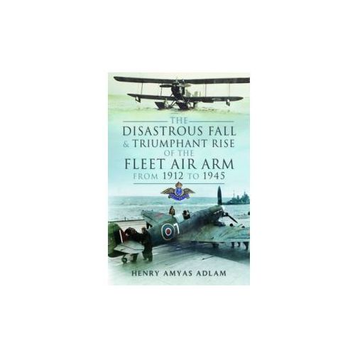 The Disastrous Fall And Triumphant Rise Of The Fleet Air Arm From 1912 To 1945 (9781473821132)