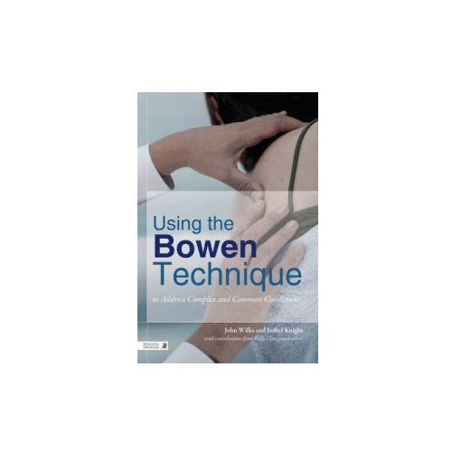 Using the Bowen Technique to Address Complex and Common Conditions, Wilks, John / Knight, Isobel