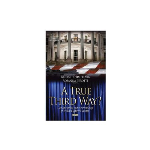 A True Third Way? Domestic Policy And The Presidency Of William Jefferson Clinton (9781631176210)