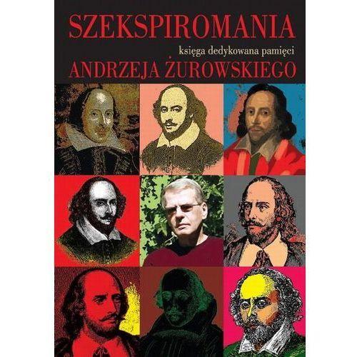 Szekspiromania. Księga dedykowana pamięci Andrzeja Żurowskiego (2013)